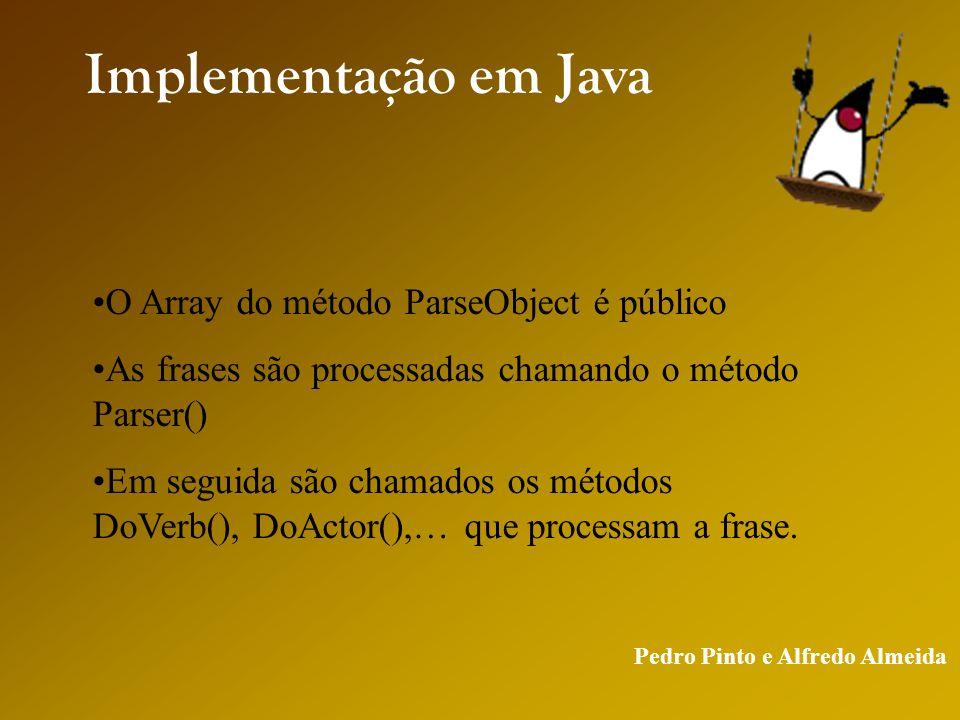 Pedro Pinto e Alfredo Almeida Implementação em Java O Array do método ParseObject é público As frases são processadas chamando o método Parser() Em seguida são chamados os métodos DoVerb(), DoActor(),… que processam a frase.