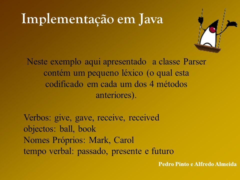 Pedro Pinto e Alfredo Almeida Implementação em Java Neste exemplo aqui apresentado a classe Parser contém um pequeno léxico (o qual esta codificado em cada um dos 4 métodos anteriores).
