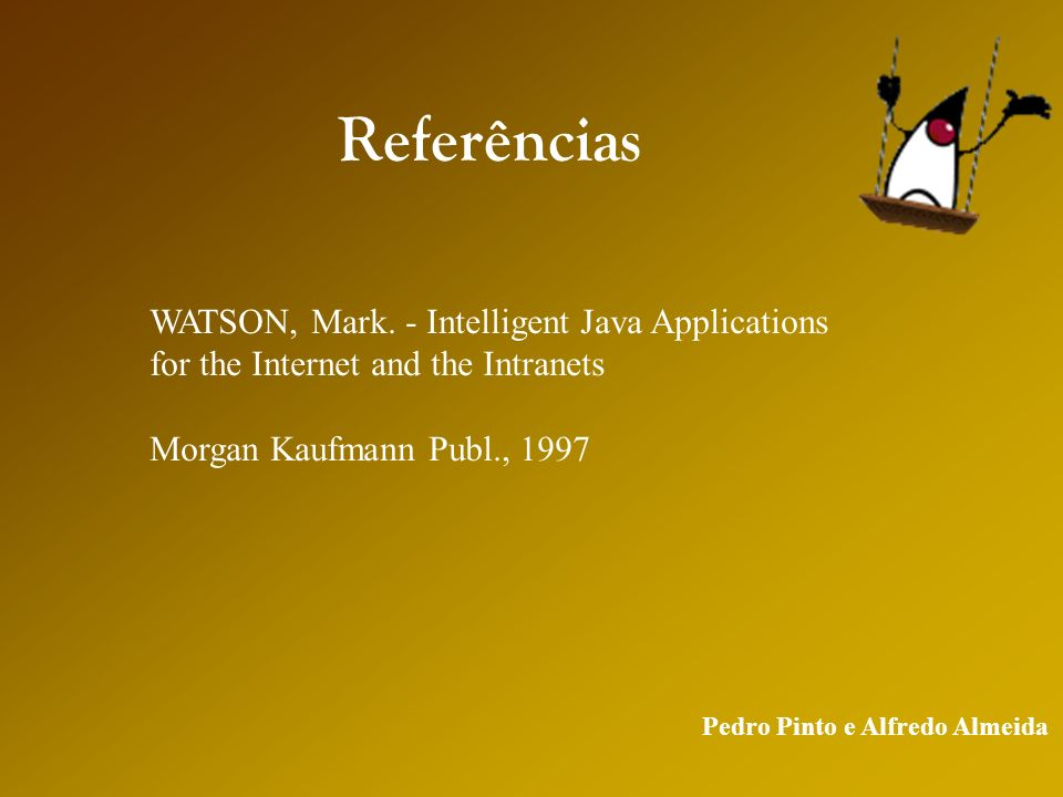 Pedro Pinto e Alfredo Almeida Referências WATSON, Mark. - Intelligent Java Applications for the Internet and the Intranets Morgan Kaufmann Publ., 1997