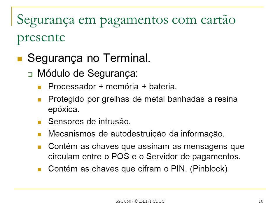 SSC 0607 © DEI/FCTUC 10 Segurança em pagamentos com cartão presente Segurança no Terminal. Módulo de Segurança: Processador + memória + bateria. Prote