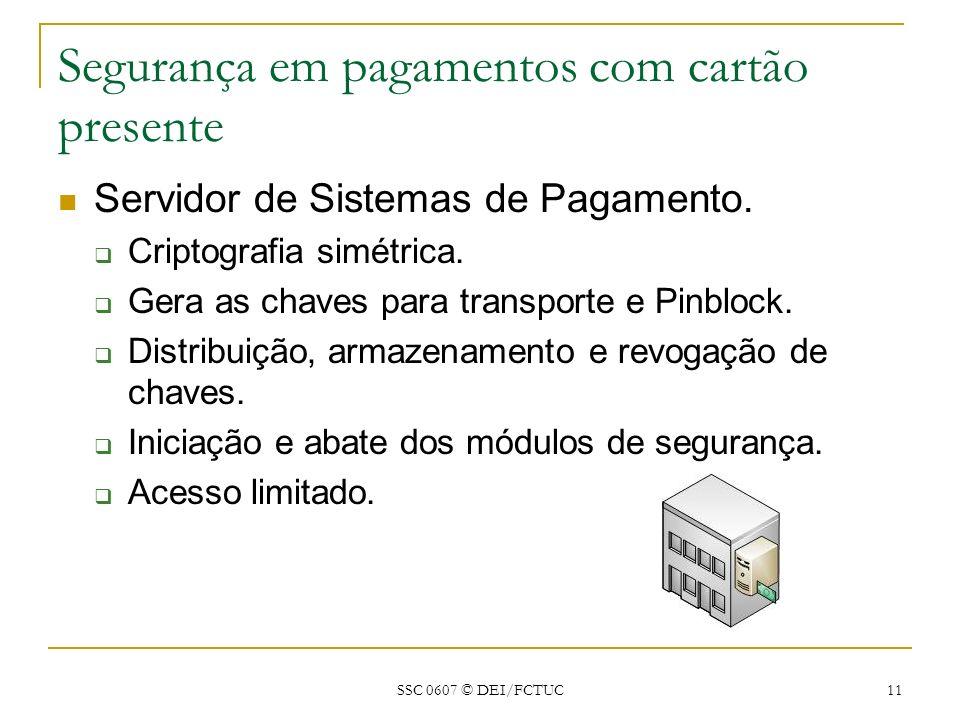 SSC 0607 © DEI/FCTUC 11 Segurança em pagamentos com cartão presente Servidor de Sistemas de Pagamento. Criptografia simétrica. Gera as chaves para tra