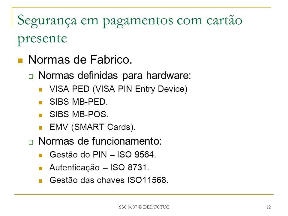 SSC 0607 © DEI/FCTUC 12 Segurança em pagamentos com cartão presente Normas de Fabrico. Normas definidas para hardware: VISA PED (VISA PIN Entry Device