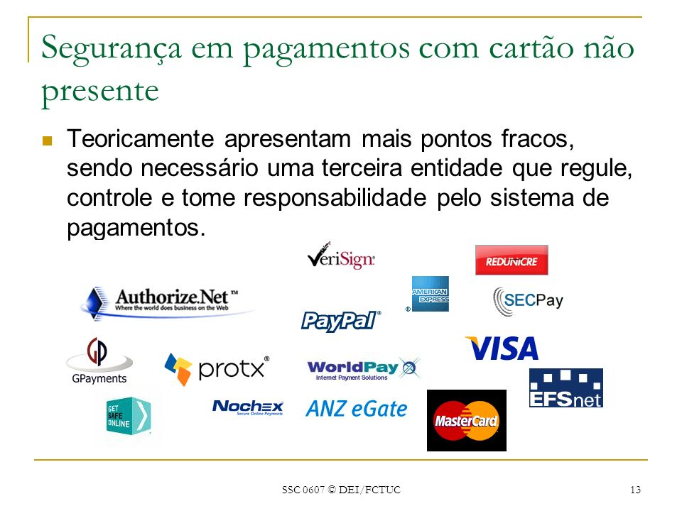 SSC 0607 © DEI/FCTUC 13 Segurança em pagamentos com cartão não presente Teoricamente apresentam mais pontos fracos, sendo necessário uma terceira enti