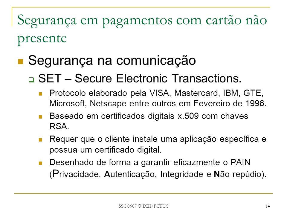 SSC 0607 © DEI/FCTUC 14 Segurança em pagamentos com cartão não presente Segurança na comunicação SET – Secure Electronic Transactions. Protocolo elabo