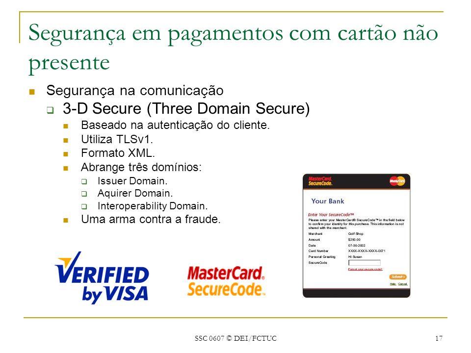 SSC 0607 © DEI/FCTUC 17 Segurança em pagamentos com cartão não presente Segurança na comunicação 3-D Secure (Three Domain Secure) Baseado na autentica