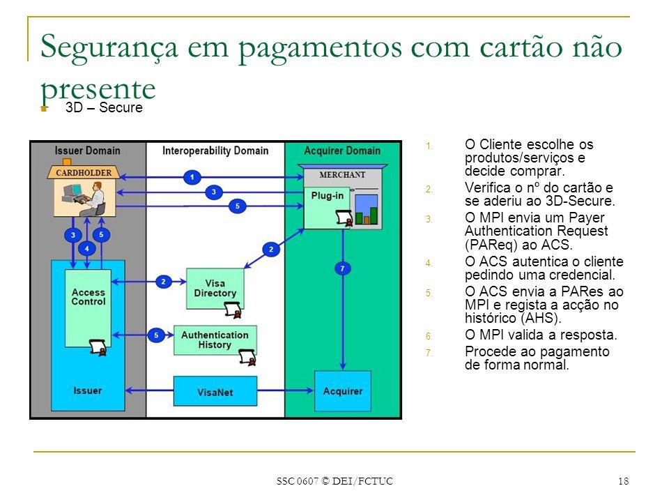 SSC 0607 © DEI/FCTUC 18 Segurança em pagamentos com cartão não presente 3D – Secure 1. O Cliente escolhe os produtos/serviços e decide comprar. 2. Ver