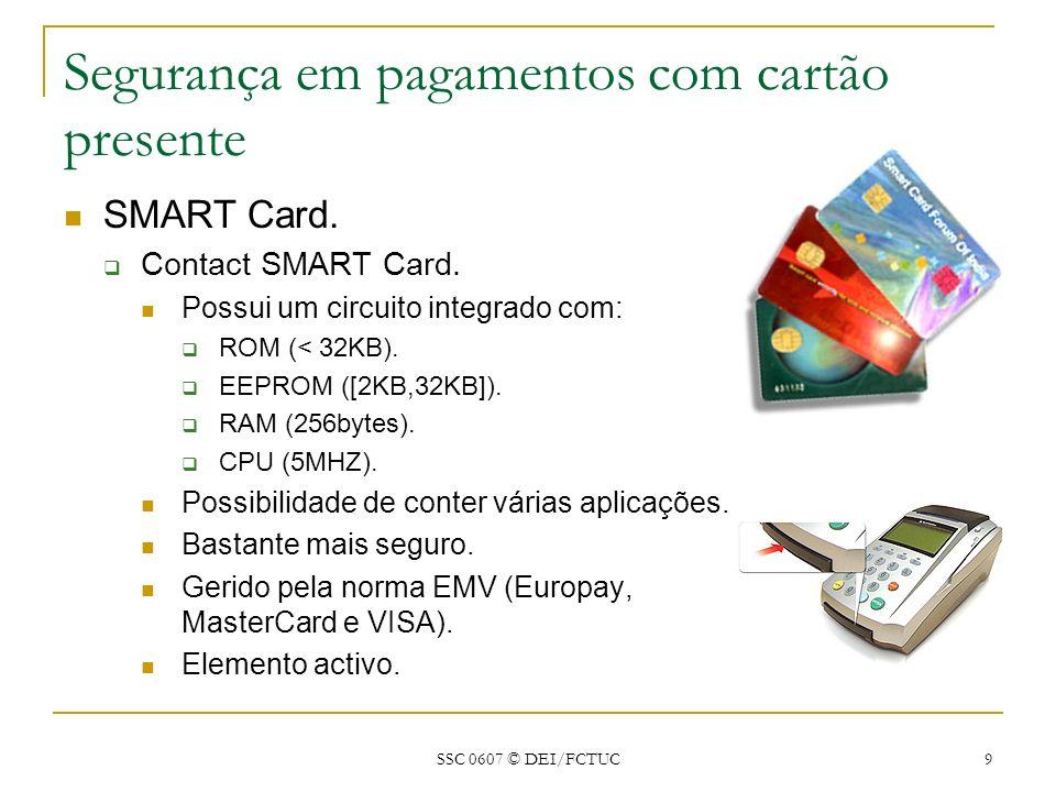 SSC 0607 © DEI/FCTUC 9 Segurança em pagamentos com cartão presente SMART Card. Contact SMART Card. Possui um circuito integrado com: ROM (< 32KB). EEP