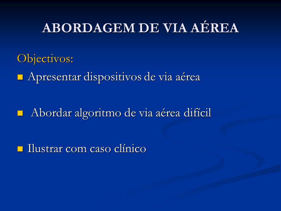 ABORDAGEM DE VIA AÉREA Objectivos: Apresentar dispositivos de via aérea Apresentar dispositivos de via aérea Abordar algoritmo de via aérea difícil Ab