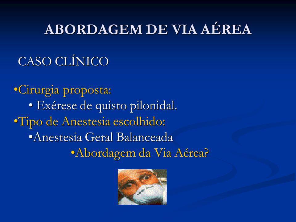 ABORDAGEM DE VIA AÉREA CASO CLÍNICO Cirurgia proposta:Cirurgia proposta: Exérese de quisto pilonidal. Exérese de quisto pilonidal. Tipo de Anestesia e