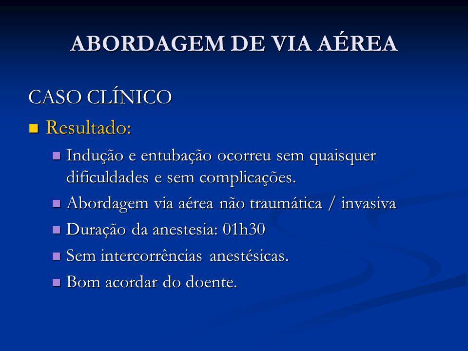 ABORDAGEM DE VIA AÉREA CASO CLÍNICO Resultado: Resultado: Indução e entubação ocorreu sem quaisquer dificuldades e sem complicações. Indução e entubaç