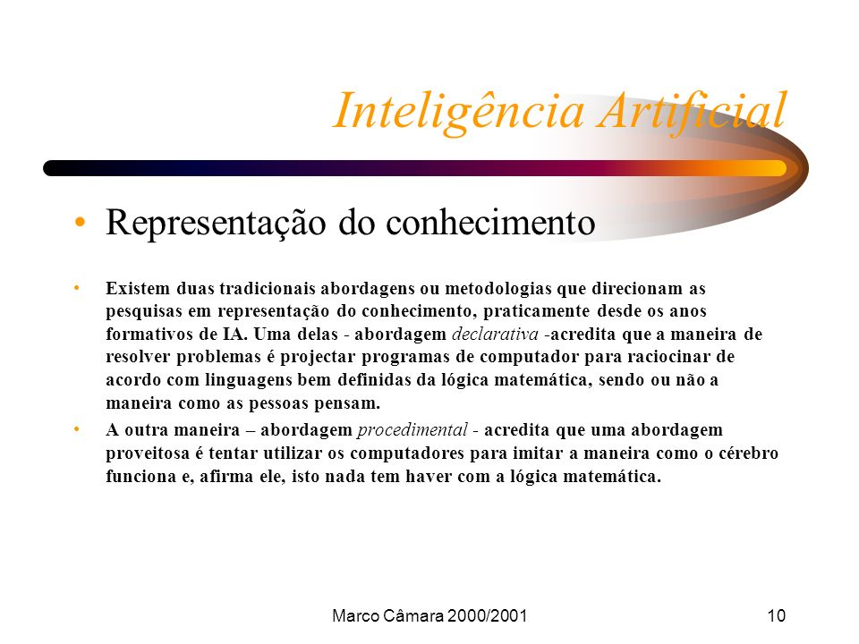 Marco Câmara 2000/200110 Inteligência Artificial Representação do conhecimento Existem duas tradicionais abordagens ou metodologias que direcionam as pesquisas em representação do conhecimento, praticamente desde os anos formativos de IA.