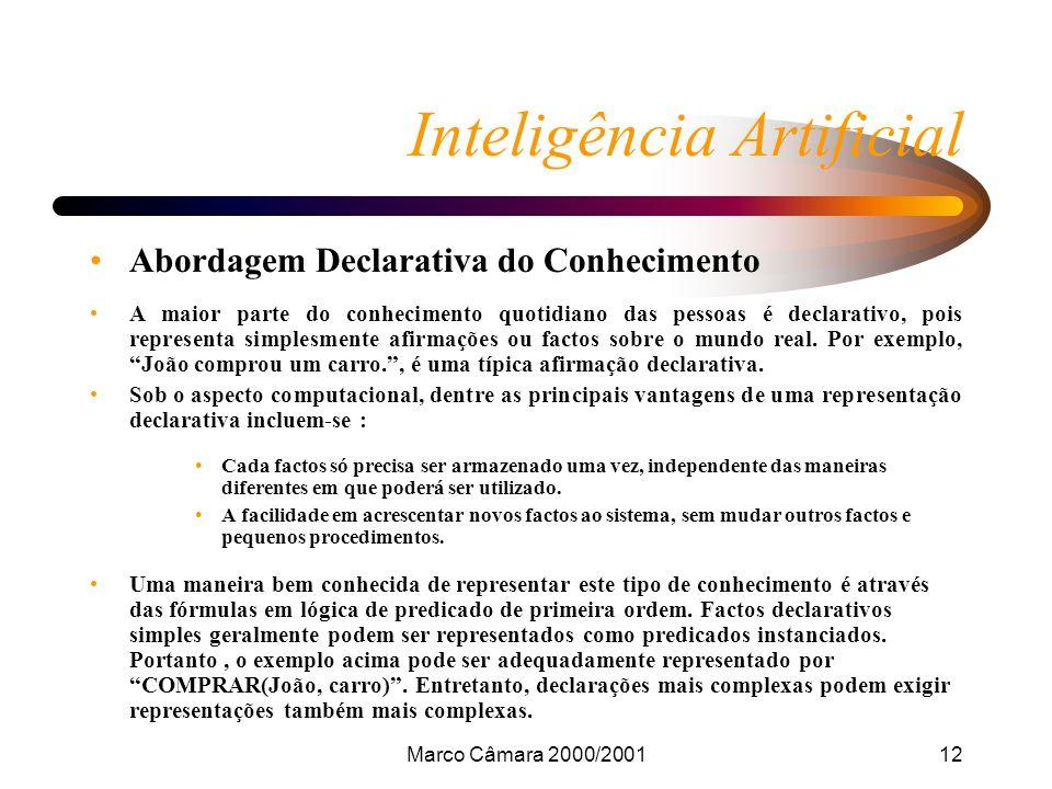 Marco Câmara 2000/200112 Inteligência Artificial Abordagem Declarativa do Conhecimento A maior parte do conhecimento quotidiano das pessoas é declarativo, pois representa simplesmente afirmações ou factos sobre o mundo real.
