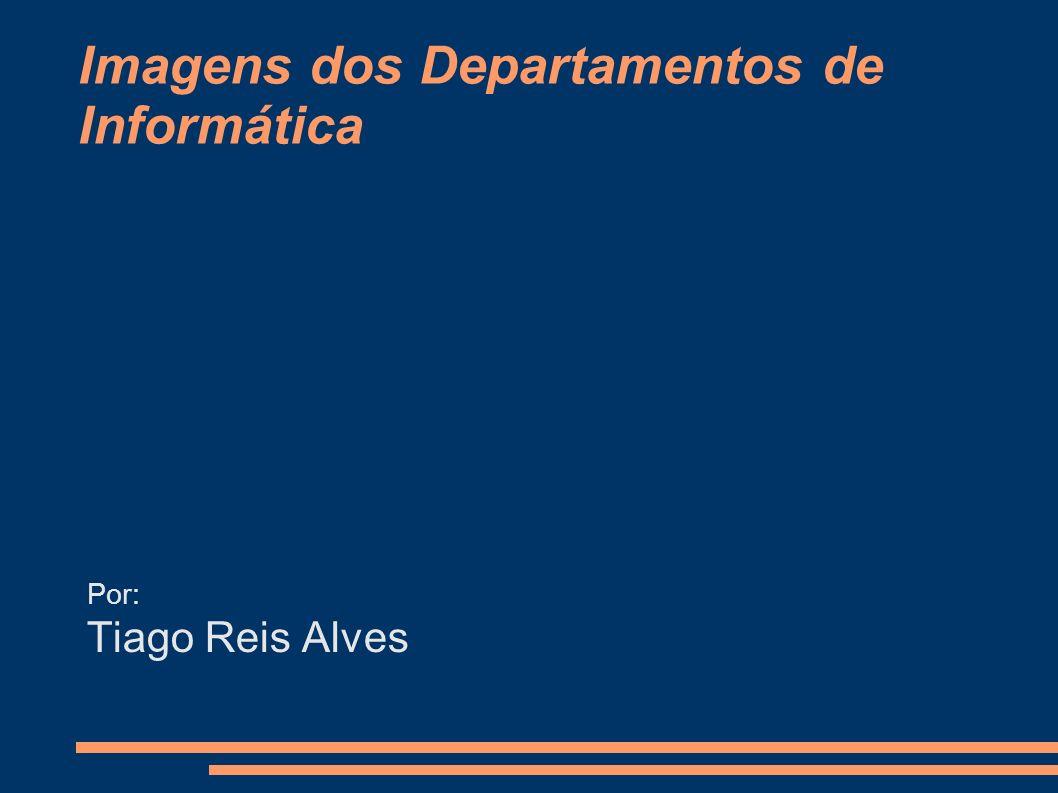Imagens dos Departamentos de Informática Por: Tiago Reis Alves