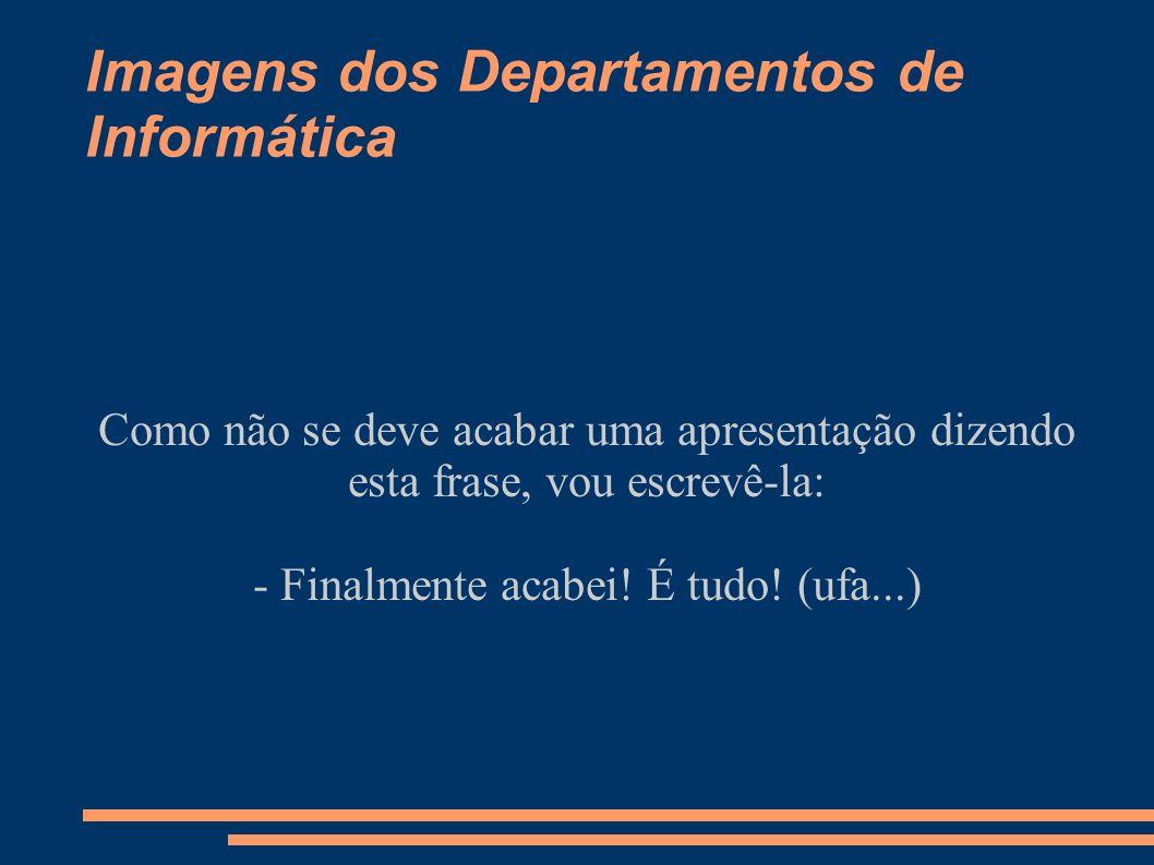 Imagens dos Departamentos de Informática Como não se deve acabar uma apresentação dizendo esta frase, vou escrevê-la: - Finalmente acabei! É tudo! (uf