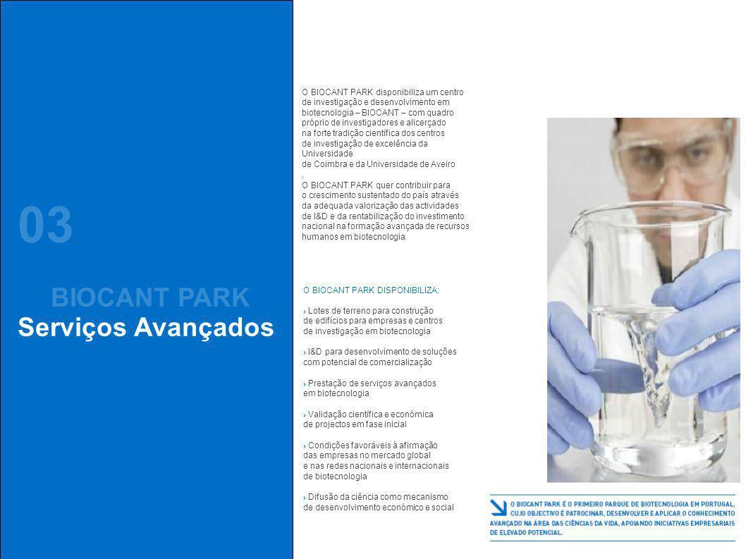 03 BIOCANT PARK Serviços Avançados O BIOCANT PARK disponibiliza um centro de investigação e desenvolvimento em biotecnologia – BIOCANT – com quadro próprio de investigadores e alicerçado na forte tradição científica dos centros de investigação de excelência da Universidade de Coimbra e da Universidade de Aveiro.