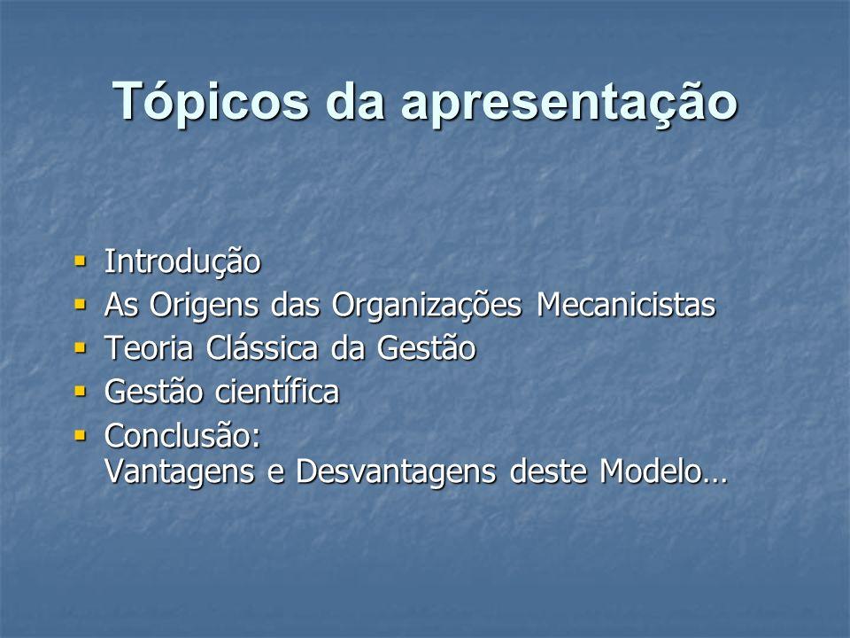 Tópicos da apresentação Introdução Introdução As Origens das Organizações Mecanicistas As Origens das Organizações Mecanicistas Teoria Clássica da Ges
