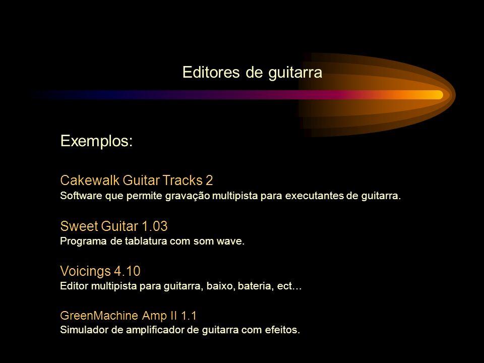 Editores de guitarra Exemplos: Cakewalk Guitar Tracks 2 Software que permite gravação multipista para executantes de guitarra. Sweet Guitar 1.03 Progr