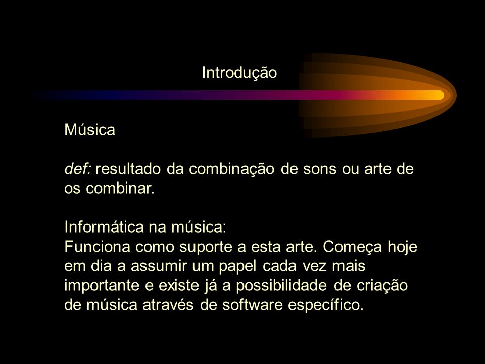 Música def: resultado da combinação de sons ou arte de os combinar. Informática na música: Funciona como suporte a esta arte. Começa hoje em dia a ass