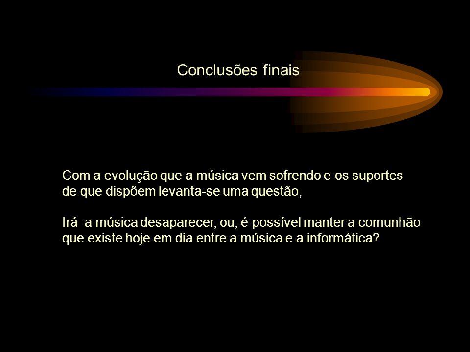 Conclusões finais Com a evolução que a música vem sofrendo e os suportes de que dispõem levanta-se uma questão, Irá a música desaparecer, ou, é possív