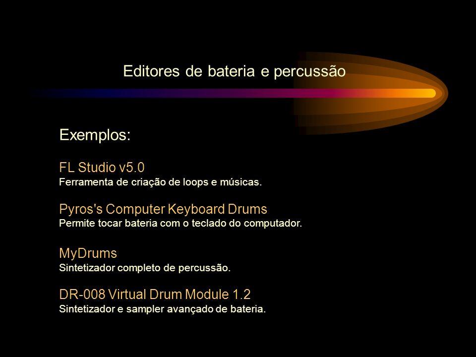 Editores de bateria e percussão Exemplos: FL Studio v5.0 Ferramenta de criação de loops e músicas. Pyros's Computer Keyboard Drums Permite tocar bater