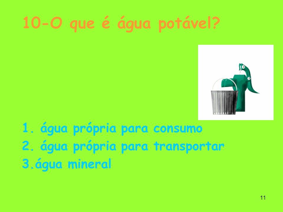 11 10-O que é água potável? 1. água própria para consumo 2. água própria para transportar 3.água mineral