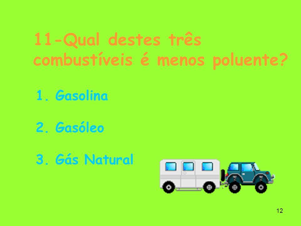 12 11-Qual destes três combustíveis é menos poluente? 1. Gasolina 2. Gasóleo 3. Gás Natural