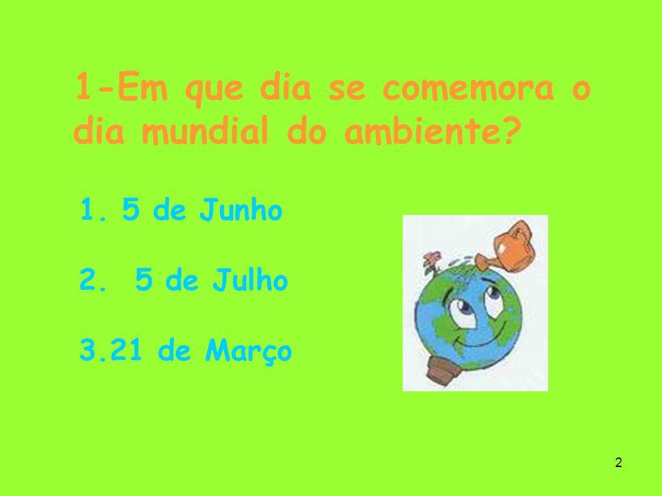 2 1-Em que dia se comemora o dia mundial do ambiente? 1. 5 de Junho 2. 5 de Julho 3.21 de Março