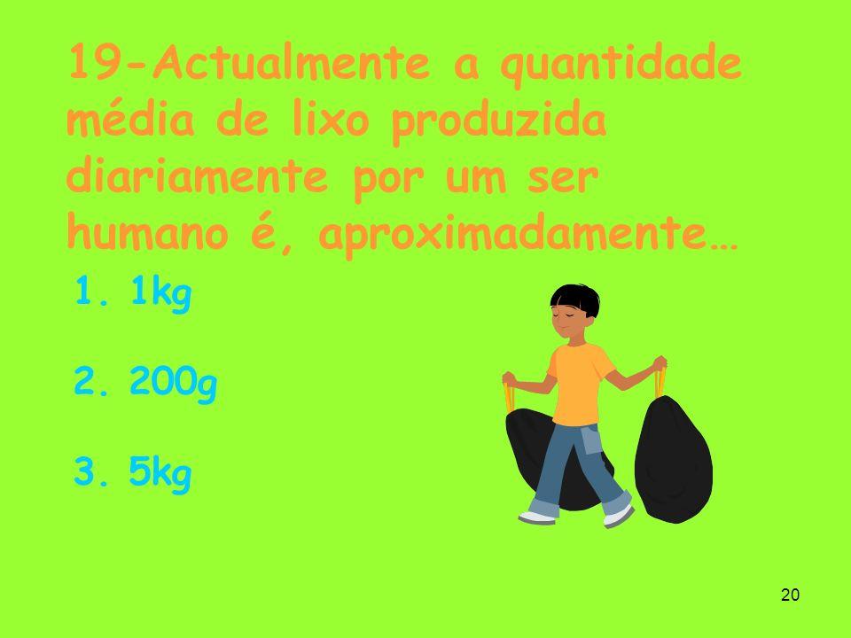 20 19-Actualmente a quantidade média de lixo produzida diariamente por um ser humano é, aproximadamente… 1. 1kg 2. 200g 3. 5kg
