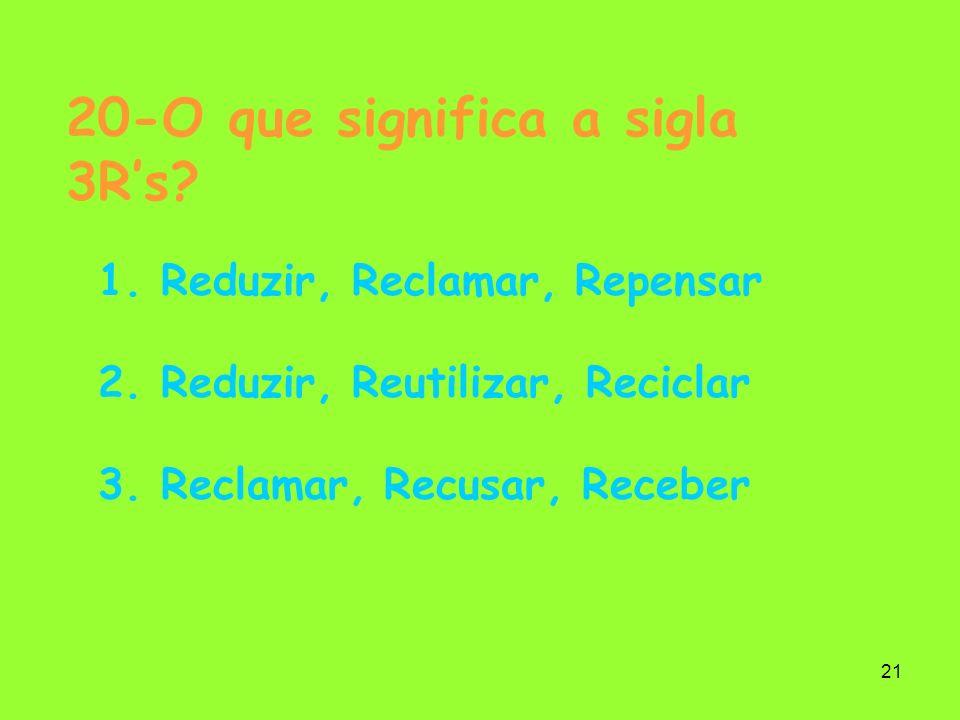 21 20-O que significa a sigla 3Rs? 1. Reduzir, Reclamar, Repensar 2. Reduzir, Reutilizar, Reciclar 3. Reclamar, Recusar, Receber