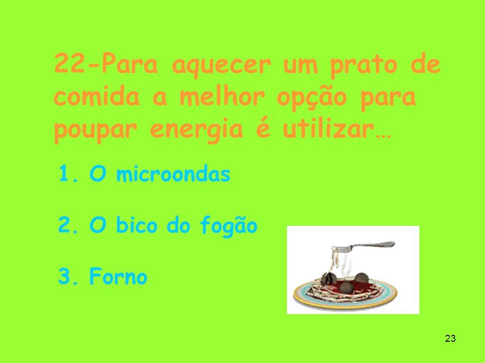 23 22-Para aquecer um prato de comida a melhor opção para poupar energia é utilizar… 1. O microondas 2. O bico do fogão 3. Forno