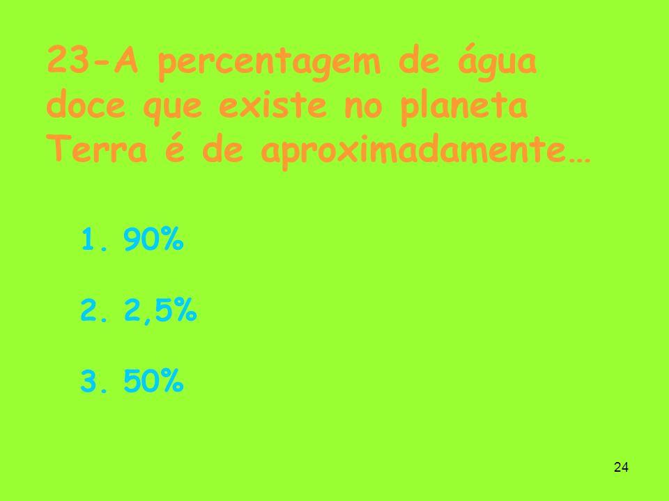 24 23-A percentagem de água doce que existe no planeta Terra é de aproximadamente… 1. 90% 2. 2,5% 3. 50%