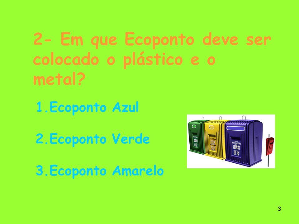 3 2- Em que Ecoponto deve ser colocado o plástico e o metal? 1.Ecoponto Azul 2.Ecoponto Verde 3.Ecoponto Amarelo