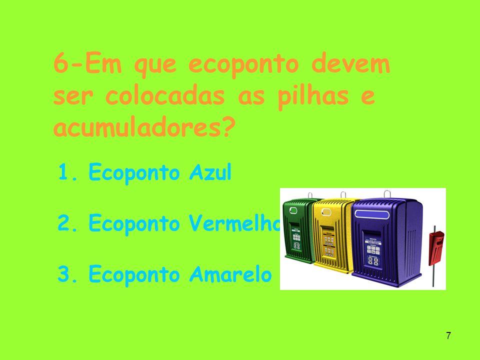 7 6-Em que ecoponto devem ser colocadas as pilhas e acumuladores? 1. Ecoponto Azul 2. Ecoponto Vermelho 3. Ecoponto Amarelo