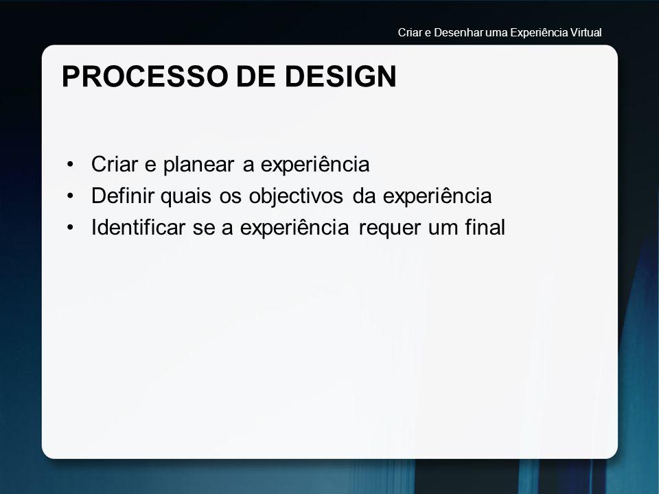PROCESSO DE DESIGN Criar e planear a experiência Definir quais os objectivos da experiência Identificar se a experiência requer um final Criar e Desen