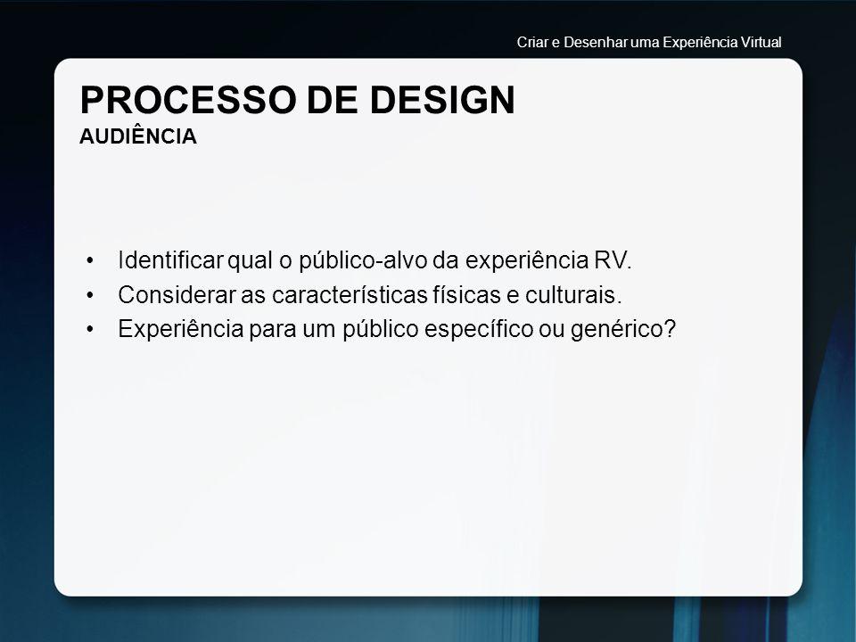 PROCESSO DE DESIGN AUDIÊNCIA Identificar qual o público-alvo da experiência RV. Considerar as características físicas e culturais. Experiência para um