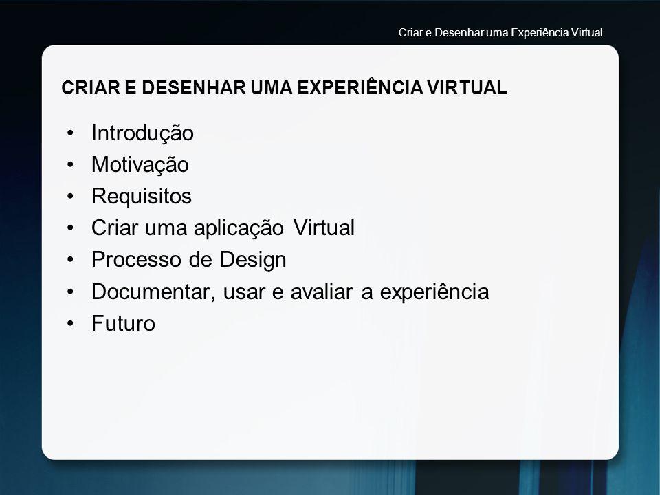 PROCESSO DE DESIGN Criar e planear a experiência Definir quais os objectivos da experiência Identificar se a experiência requer um final Criar e Desenhar uma Experiência Virtual