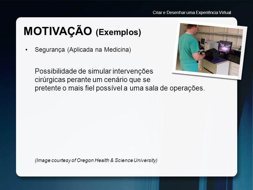 MOTIVAÇÃO (Exemplos) Segurança (Aplicada na Medicina) Possibilidade de simular intervenções cirúrgicas perante um cenário que se pretente o mais fiel