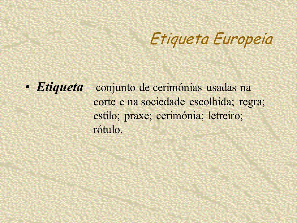 Etiqueta Europeia Etiqueta – conjunto de cerimónias usadas na corte e na sociedade escolhida; regra; estilo; praxe; cerimónia; letreiro; rótulo.