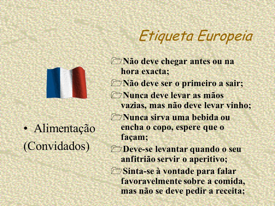 Etiqueta Europeia Não deve chegar antes ou na hora exacta; Não deve ser o primeiro a sair; Nunca deve levar as mãos vazias, mas não deve levar vinho;