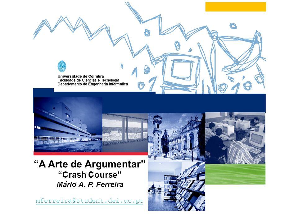 Mário A. P. FerreiraCoimbra - 13 de Dezembro de 2004 1 A Arte de Argumentar Crash Course Mário A. P. Ferreira mferreira@student.dei.uc.pt
