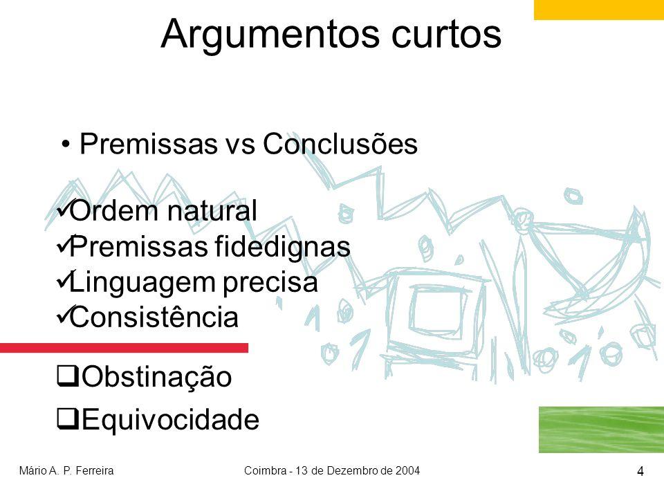 Mário A. P. FerreiraCoimbra - 13 de Dezembro de 2004 4 Argumentos curtos Obstinação Equivocidade Premissas vs Conclusões Ordem natural Premissas fided