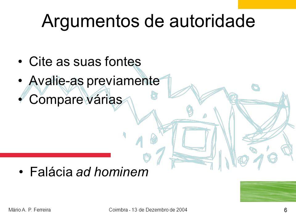 Mário A. P. FerreiraCoimbra - 13 de Dezembro de 2004 6 Argumentos de autoridade Cite as suas fontes Avalie-as previamente Compare várias Falácia ad ho