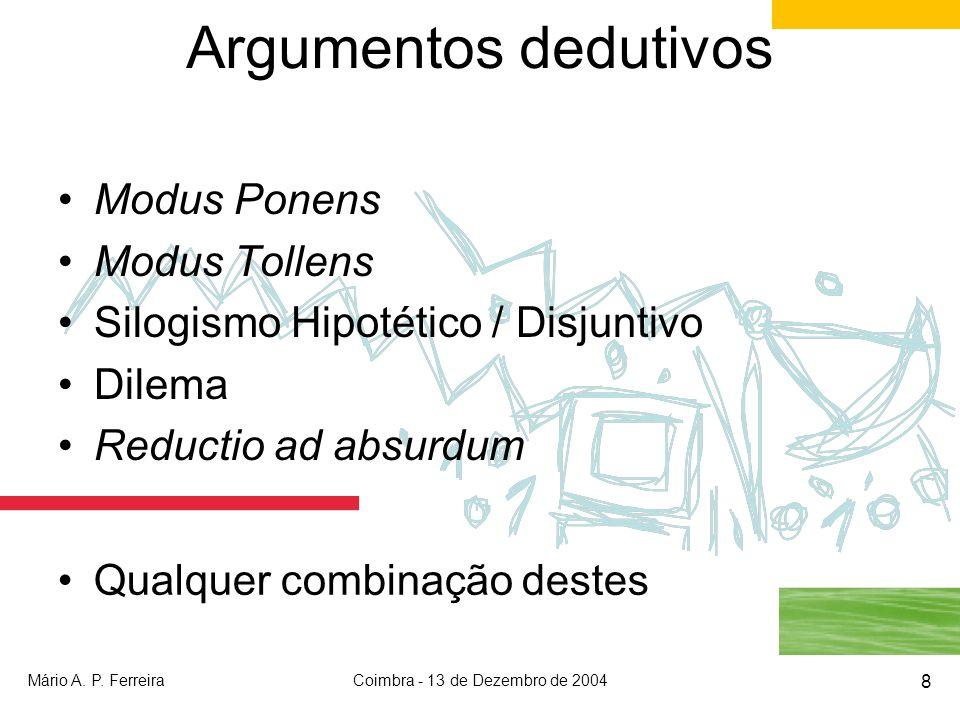 Mário A. P. FerreiraCoimbra - 13 de Dezembro de 2004 8 Argumentos dedutivos Modus Ponens Modus Tollens Silogismo Hipotético / Disjuntivo Dilema Reduct