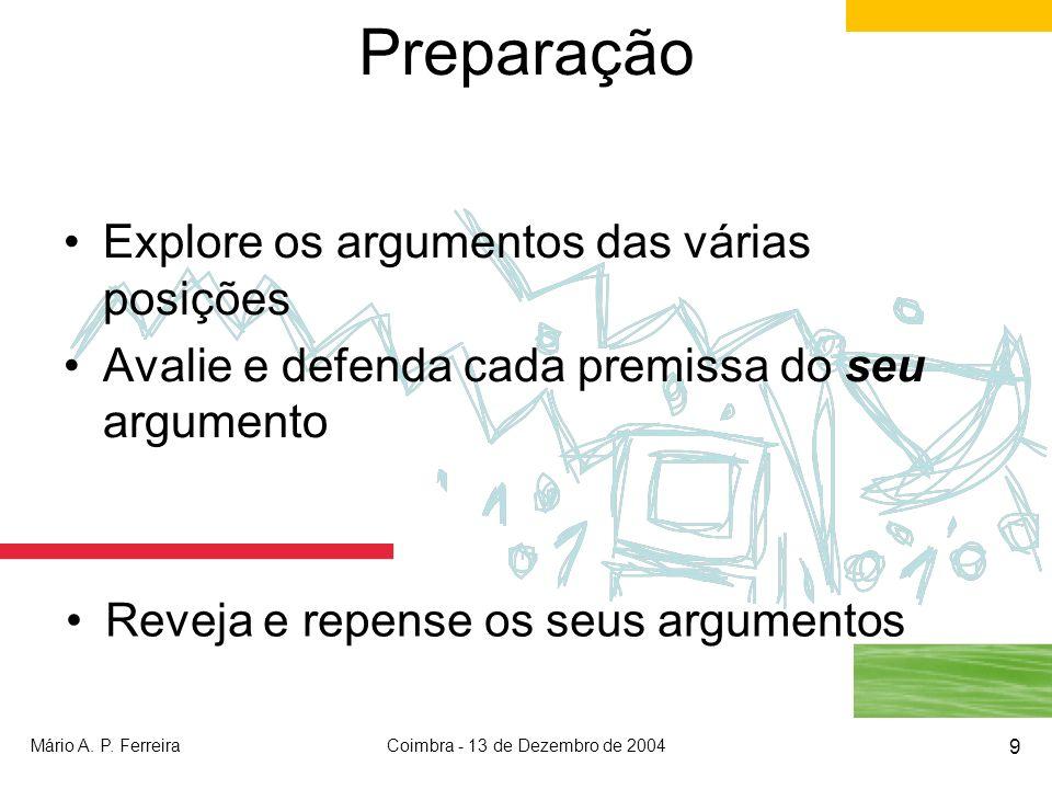 Mário A. P. FerreiraCoimbra - 13 de Dezembro de 2004 9 Preparação Explore os argumentos das várias posições Avalie e defenda cada premissa do seu argu
