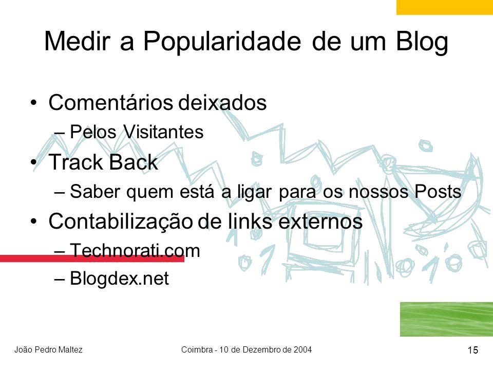 João Pedro MaltezCoimbra - 10 de Dezembro de 2004 15 Medir a Popularidade de um Blog Comentários deixados –Pelos Visitantes Track Back –Saber quem está a ligar para os nossos Posts Contabilização de links externos –Technorati.com –Blogdex.net