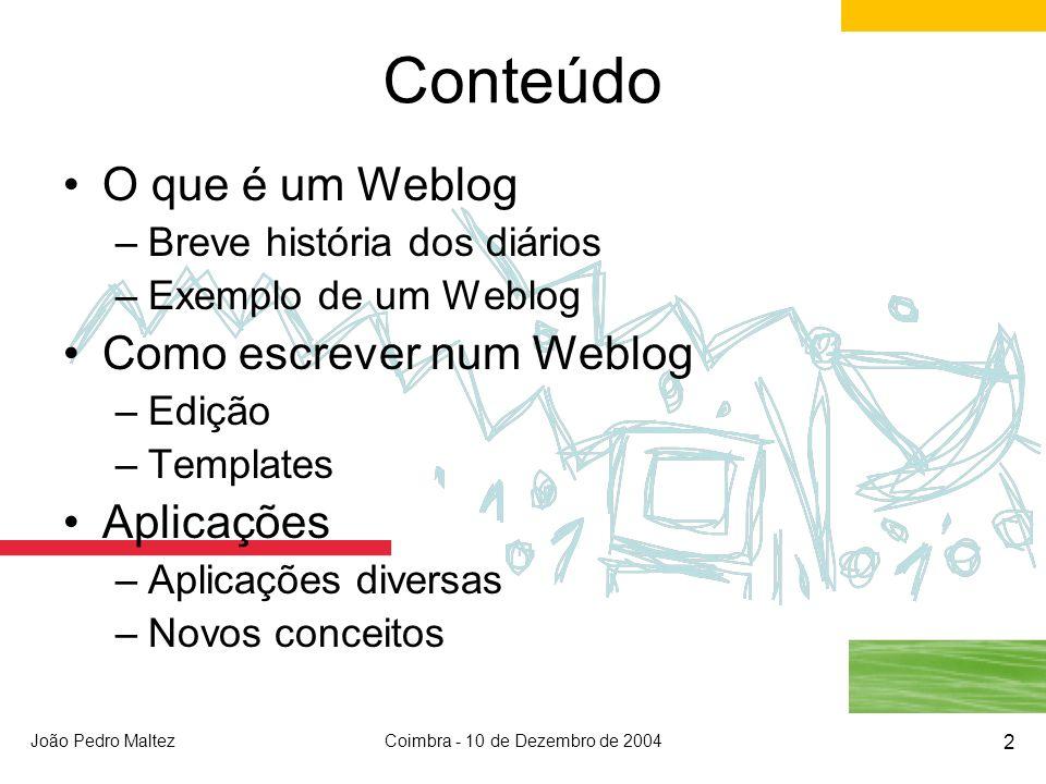 João Pedro MaltezCoimbra - 10 de Dezembro de 2004 2 Conteúdo O que é um Weblog –Breve história dos diários –Exemplo de um Weblog Como escrever num Weblog –Edição –Templates Aplicações –Aplicações diversas –Novos conceitos