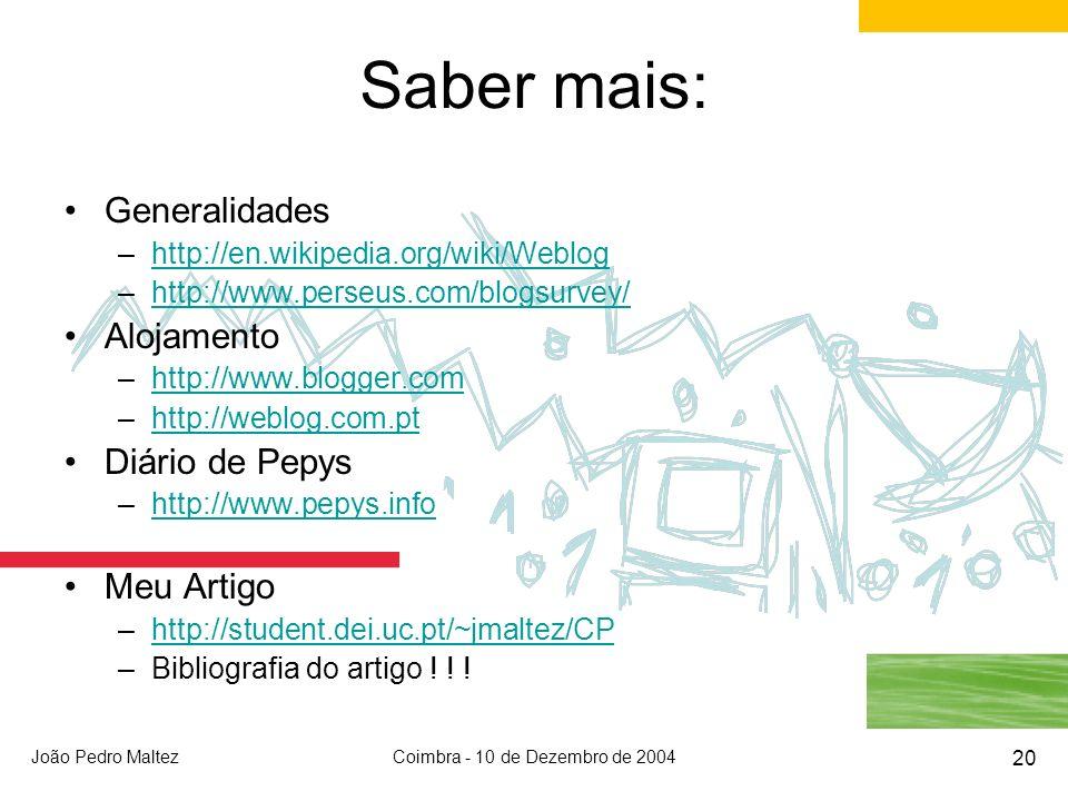 João Pedro MaltezCoimbra - 10 de Dezembro de 2004 20 Saber mais: Generalidades –http://en.wikipedia.org/wiki/Webloghttp://en.wikipedia.org/wiki/Weblog –http://www.perseus.com/blogsurvey/http://www.perseus.com/blogsurvey/ Alojamento –http://www.blogger.comhttp://www.blogger.com –http://weblog.com.pthttp://weblog.com.pt Diário de Pepys –http://www.pepys.infohttp://www.pepys.info Meu Artigo –http://student.dei.uc.pt/~jmaltez/CPhttp://student.dei.uc.pt/~jmaltez/CP –Bibliografia do artigo .