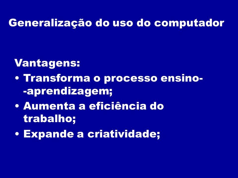Generalização do uso do computador Vantagens: Transforma o processo ensino- -aprendizagem; Aumenta a eficiência do trabalho; Expande a criatividade;