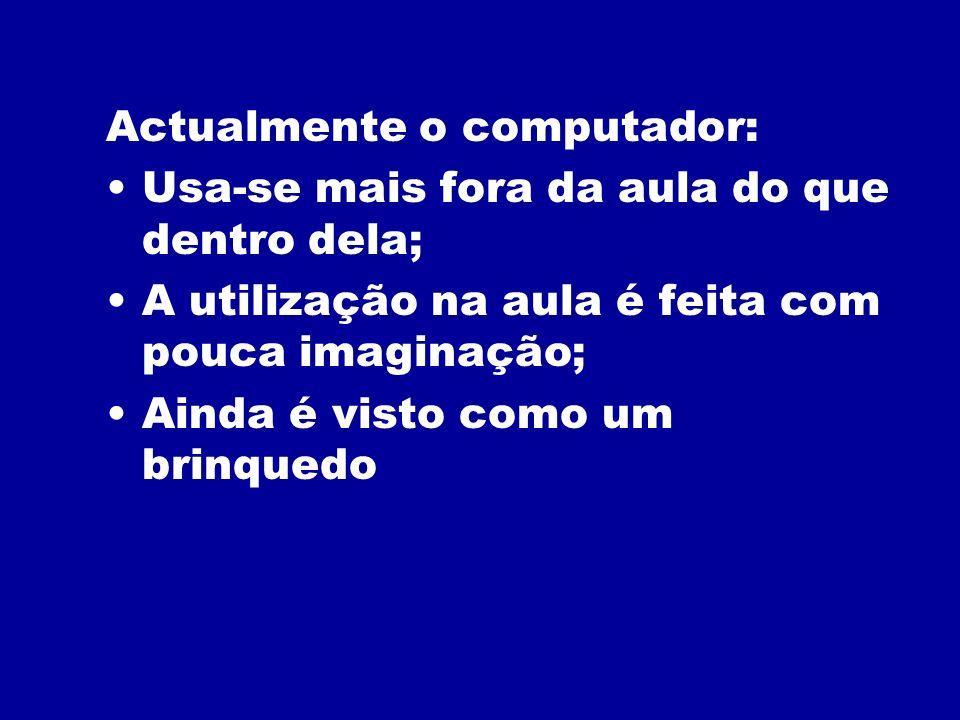 Actualmente o computador: Usa-se mais fora da aula do que dentro dela; A utilização na aula é feita com pouca imaginação; Ainda é visto como um brinqu