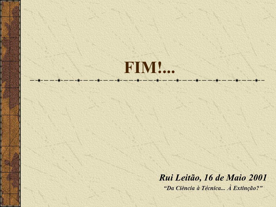 FIM!... Rui Leitão, 16 de Maio 2001 Da Ciência à Técnica... À Extinção?